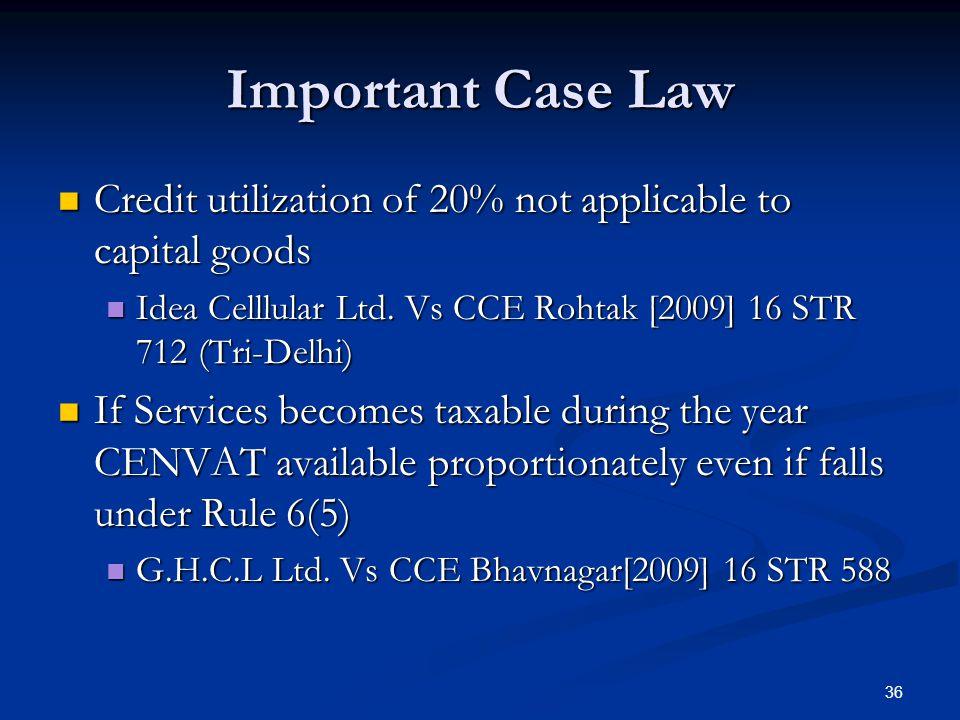 Important Case Law Credit utilization of 20% not applicable to capital goods. Idea Celllular Ltd. Vs CCE Rohtak [2009] 16 STR 712 (Tri-Delhi)